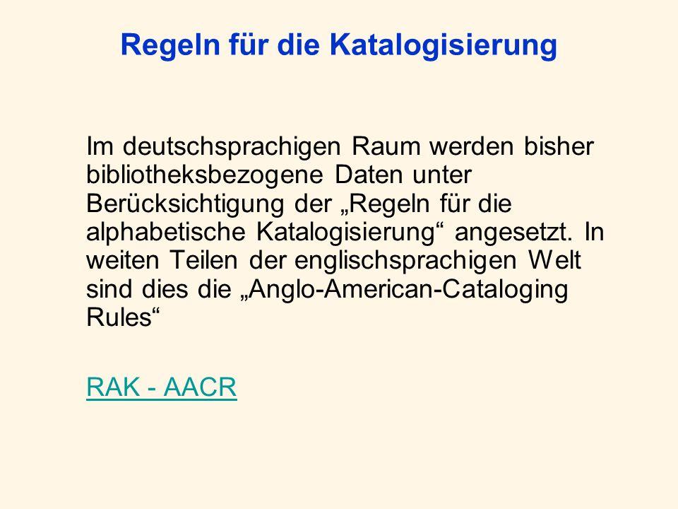 Regeln für die Katalogisierung Im deutschsprachigen Raum werden bisher bibliotheksbezogene Daten unter Berücksichtigung der Regeln für die alphabetisc