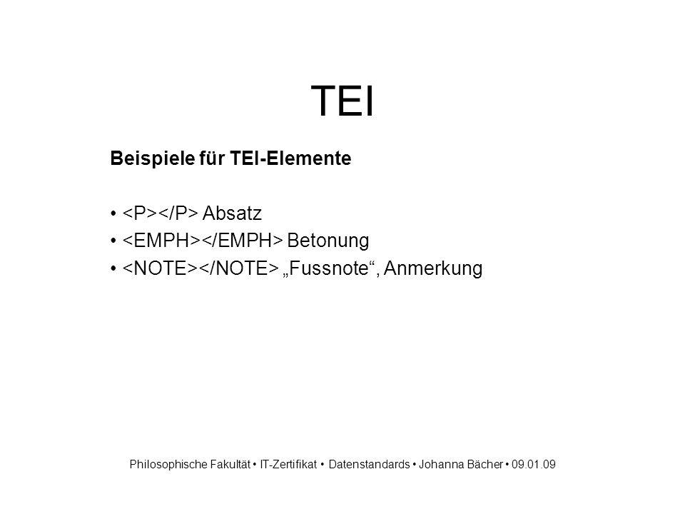 TEI Beispiele für TEI-Elemente Absatz Betonung Fussnote, Anmerkung Philosophische Fakultät IT-Zertifikat Datenstandards Johanna Bächer 09.01.09