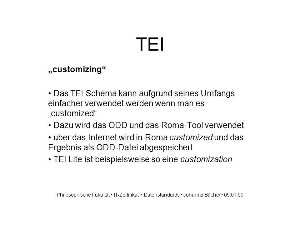 TEI customizing Das TEI Schema kann aufgrund seines Umfangs einfacher verwendet werden wenn man es customized Dazu wird das ODD und das Roma-Tool verwendet über das Internet wird in Roma customized und das Ergebnis als ODD-Datei abgespeichert TEI Lite ist beispielsweise so eine customization Philosophische Fakultät IT-Zertifikat Datenstandards Johanna Bächer 09.01.09