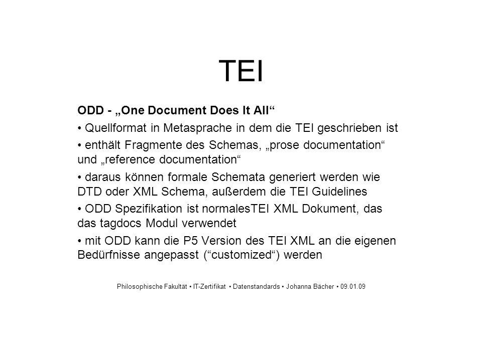 TEI ODD - One Document Does It All Quellformat in Metasprache in dem die TEI geschrieben ist enthält Fragmente des Schemas, prose documentation und reference documentation daraus können formale Schemata generiert werden wie DTD oder XML Schema, außerdem die TEI Guidelines ODD Spezifikation ist normalesTEI XML Dokument, das das tagdocs Modul verwendet mit ODD kann die P5 Version des TEI XML an die eigenen Bedürfnisse angepasst (customized) werden Philosophische Fakultät IT-Zertifikat Datenstandards Johanna Bächer 09.01.09