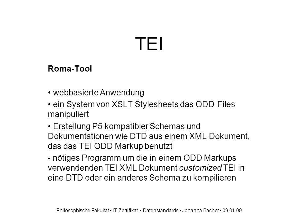 TEI Roma-Tool webbasierte Anwendung ein System von XSLT Stylesheets das ODD-Files manipuliert Erstellung P5 kompatibler Schemas und Dokumentationen wie DTD aus einem XML Dokument, das das TEI ODD Markup benutzt - nötiges Programm um die in einem ODD Markups verwendenden TEI XML Dokument customized TEI in eine DTD oder ein anderes Schema zu kompilieren Philosophische Fakultät IT-Zertifikat Datenstandards Johanna Bächer 09.01.09