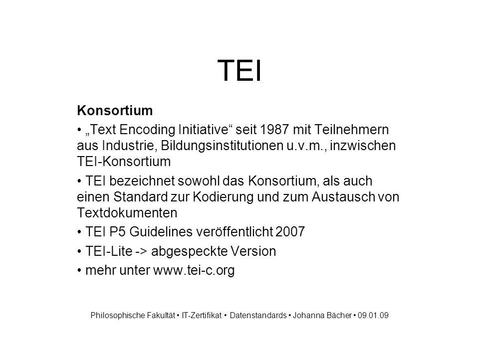 TEI Konsortium Text Encoding Initiative seit 1987 mit Teilnehmern aus Industrie, Bildungsinstitutionen u.v.m., inzwischen TEI-Konsortium TEI bezeichnet sowohl das Konsortium, als auch einen Standard zur Kodierung und zum Austausch von Textdokumenten TEI P5 Guidelines veröffentlicht 2007 TEI-Lite -> abgespeckte Version mehr unter www.tei-c.org Philosophische Fakultät IT-Zertifikat Datenstandards Johanna Bächer 09.01.09