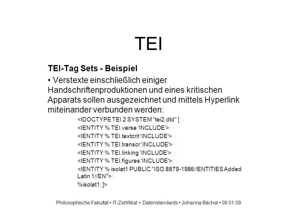 TEI TEI-Tag Sets - Beispiel Verstexte einschließlich einiger Handschriftenproduktionen und eines kritischen Apparats sollen ausgezeichnet und mittels Hyperlink miteinander verbunden werden: <!DOCTYPE TEI.2 SYSTEM tei2.dtd [ %isolat1; ]> Philosophische Fakultät IT-Zertifikat Datenstandards Johanna Bächer 09.01.09