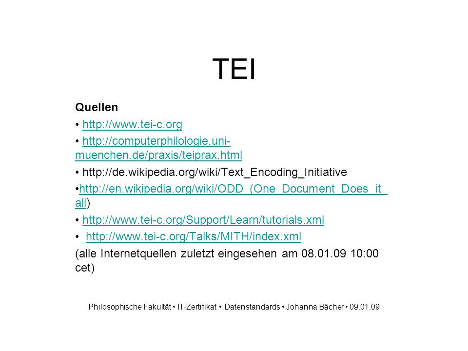 TEI Quellen http://www.tei-c.org http://computerphilologie.uni- muenchen.de/praxis/teiprax.htmlhttp://computerphilologie.uni- muenchen.de/praxis/teiprax.html http://de.wikipedia.org/wiki/Text_Encoding_Initiative http://en.wikipedia.org/wiki/ODD_(One_Document_Does_it_ all)http://en.wikipedia.org/wiki/ODD_(One_Document_Does_it_ all http://www.tei-c.org/Support/Learn/tutorials.xml http://www.tei-c.org/Talks/MITH/index.xml (alle Internetquellen zuletzt eingesehen am 08.01.09 10:00 cet) Philosophische Fakultät IT-Zertifikat Datenstandards Johanna Bächer 09.01.09