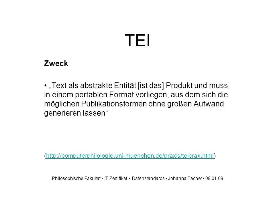 TEI Zweck Text als abstrakte Entität [ist das] Produkt und muss in einem portablen Format vorliegen, aus dem sich die möglichen Publikationsformen ohne großen Aufwand generieren lassen (http://computerphilologie.uni-muenchen.de/praxis/teiprax.html)http://computerphilologie.uni-muenchen.de/praxis/teiprax.html Philosophische Fakultät IT-Zertifikat Datenstandards Johanna Bächer 09.01.09