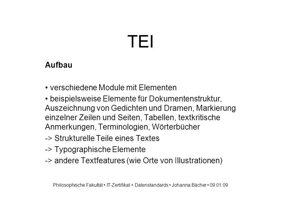 TEI TEI-Tag Sets - Beispiele für Base Tag Sets TEI.prose -> Auszeichnung von Prosa TEI.verse ->...von Lyrik TEI.drama ->...von Dramen TEI.spoken ->...von Transkriptionen gesprochener Sprache TEI.dictionaries ->...von Wörterbüchern TEI.terminology ->...von terminologischen Datenbanken TEI.mixed ->...von Texten, die Tags aus mehreren der anderen Kategorien benötigen TEI.general -> wie mixed aber nur ein Base Tag set pro Korpuseinheit Philosophische Fakultät IT-Zertifikat Datenstandards Johanna Bächer 09.01.09