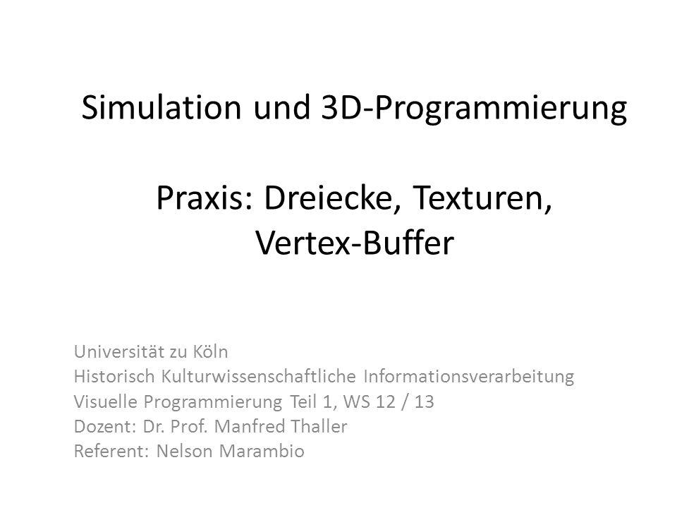 Simulation und 3D-Programmierung Praxis: Dreiecke, Texturen, Vertex-Buffer Universität zu Köln Historisch Kulturwissenschaftliche Informationsverarbeitung Visuelle Programmierung Teil 1, WS 12 / 13 Dozent: Dr.