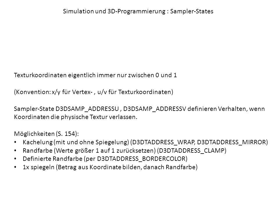 Simulation und 3D-Programmierung : Sampler-States Texturkoordinaten eigentlich immer nur zwischen 0 und 1 (Konvention: x/y für Vertex-, u/v für Texturkoordinaten) Sampler-State D3DSAMP_ADDRESSU, D3DSAMP_ADDRESSV definieren Verhalten, wenn Koordinaten die physische Textur verlassen.