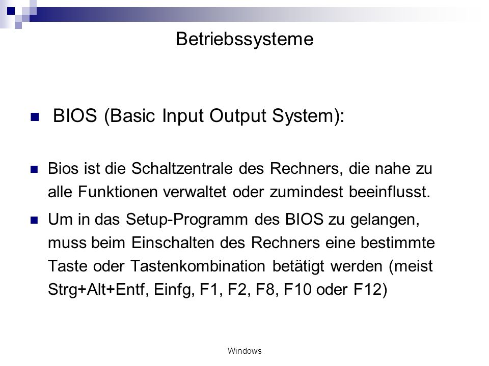 Windows Betriebssysteme BIOS (Basic Input Output System): Bios ist die Schaltzentrale des Rechners, die nahe zu alle Funktionen verwaltet oder zuminde