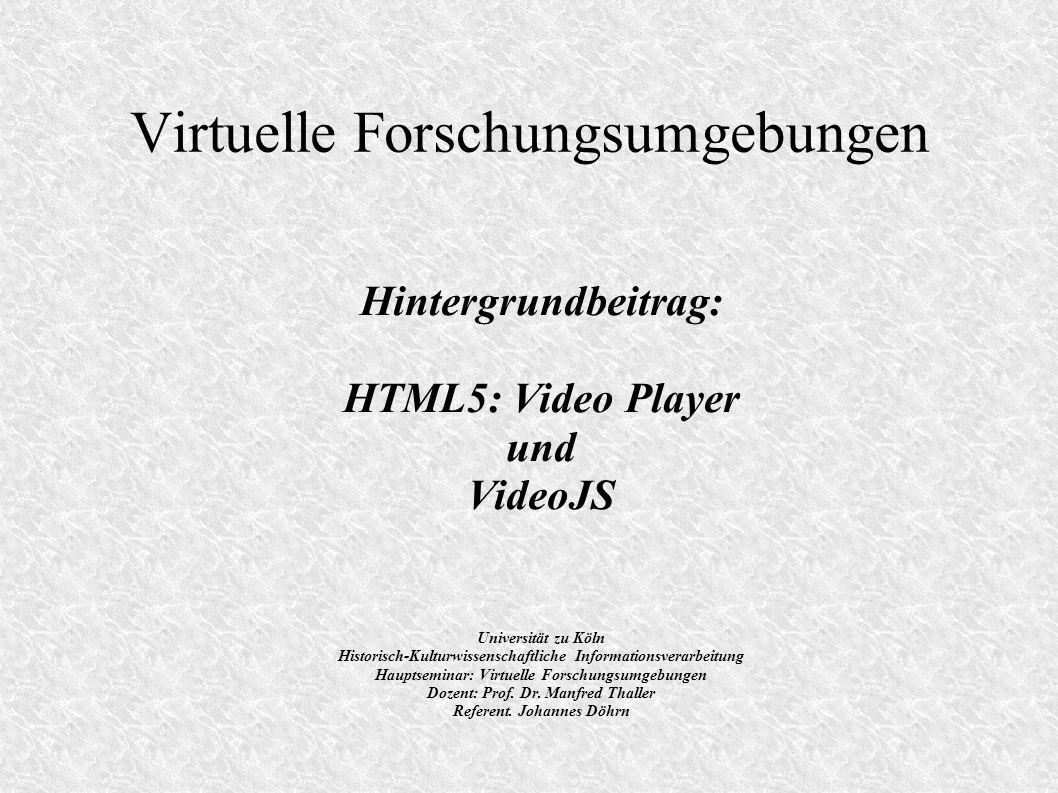Virtuelle Forschungsumgebungen Hintergrundbeitrag: HTML5: Video Player und VideoJS Universität zu Köln Historisch-Kulturwissenschaftliche Informationsverarbeitung Hauptseminar: Virtuelle Forschungsumgebungen Dozent: Prof.