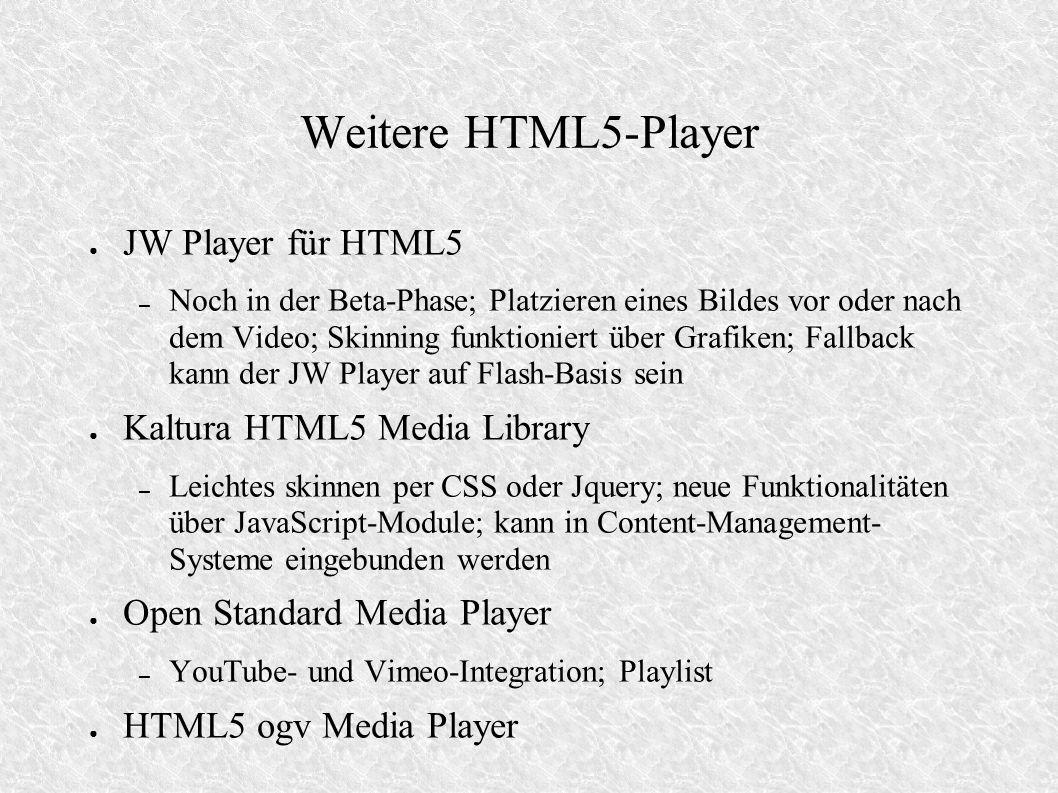 Weitere HTML5-Player JW Player für HTML5 – Noch in der Beta-Phase; Platzieren eines Bildes vor oder nach dem Video; Skinning funktioniert über Grafiken; Fallback kann der JW Player auf Flash-Basis sein Kaltura HTML5 Media Library – Leichtes skinnen per CSS oder Jquery; neue Funktionalitäten über JavaScript-Module; kann in Content-Management- Systeme eingebunden werden Open Standard Media Player – YouTube- und Vimeo-Integration; Playlist HTML5 ogv Media Player