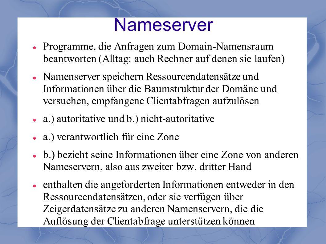 Nameserver Programme, die Anfragen zum Domain-Namensraum beantworten (Alltag: auch Rechner auf denen sie laufen) Namenserver speichern Ressourcendaten