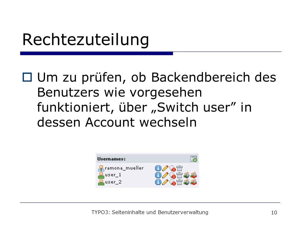 TYPO3: Seiteninhalte und Benutzerverwaltung 10 Rechtezuteilung Um zu prüfen, ob Backendbereich des Benutzers wie vorgesehen funktioniert, über Switch