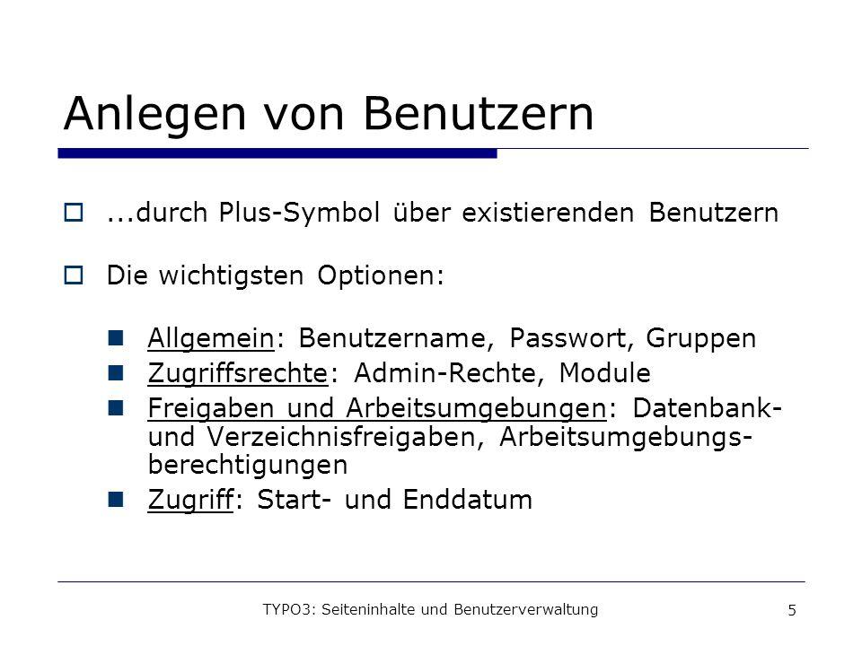 TYPO3: Seiteninhalte und Benutzerverwaltung 5 Anlegen von Benutzern...durch Plus-Symbol über existierenden Benutzern Die wichtigsten Optionen: Allgeme