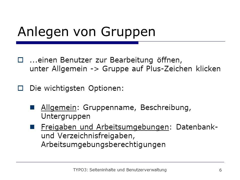 TYPO3: Seiteninhalte und Benutzerverwaltung 6 Anlegen von Gruppen...einen Benutzer zur Bearbeitung öffnen, unter Allgemein -> Gruppe auf Plus-Zeichen