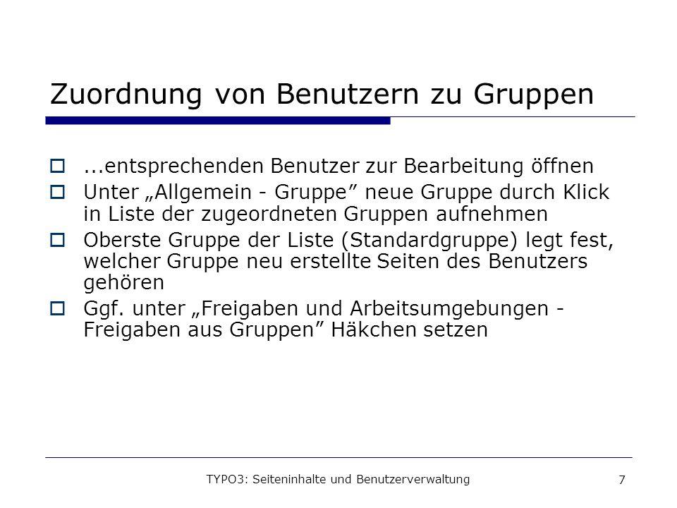 TYPO3: Seiteninhalte und Benutzerverwaltung 7 Zuordnung von Benutzern zu Gruppen...entsprechenden Benutzer zur Bearbeitung öffnen Unter Allgemein - Gr