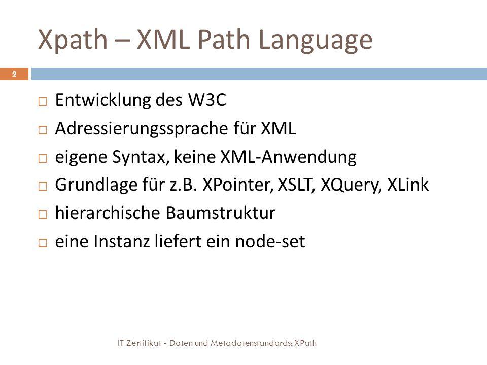 Xpath – XML Path Language IT Zertifikat - Daten und Metadatenstandards: XPath 2 Entwicklung des W3C Adressierungssprache für XML eigene Syntax, keine XML-Anwendung Grundlage für z.B.