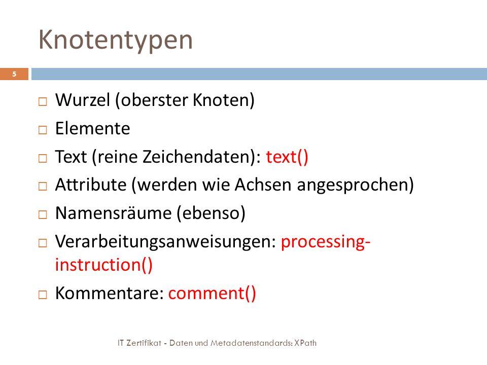 Knotentypen IT Zertifikat - Daten und Metadatenstandards: XPath 5 Wurzel (oberster Knoten) Elemente Text (reine Zeichendaten): text() Attribute (werden wie Achsen angesprochen) Namensräume (ebenso) Verarbeitungsanweisungen: processing- instruction() Kommentare: comment()