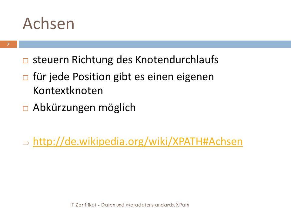 Achsen IT Zertifikat - Daten und Metadatenstandards: XPath 7 steuern Richtung des Knotendurchlaufs für jede Position gibt es einen eigenen Kontextknoten Abkürzungen möglich http://de.wikipedia.org/wiki/XPATH#Achsen