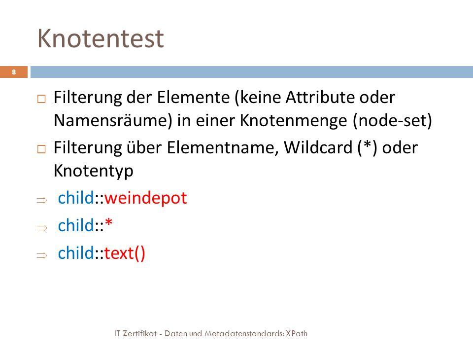 Knotentest IT Zertifikat - Daten und Metadatenstandards: XPath 8 Filterung der Elemente (keine Attribute oder Namensräume) in einer Knotenmenge (node-set) Filterung über Elementname, Wildcard (*) oder Knotentyp child::weindepot child::* child::text()