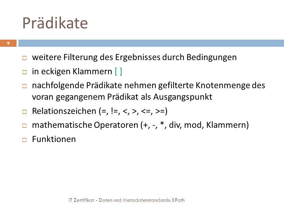 Prädikate IT Zertifikat - Daten und Metadatenstandards: XPath 9 weitere Filterung des Ergebnisses durch Bedingungen in eckigen Klammern [ ] nachfolgende Prädikate nehmen gefilterte Knotenmenge des voran gegangenem Prädikat als Ausgangspunkt Relationszeichen (=, !=,, =) mathematische Operatoren (+, -, *, div, mod, Klammern) Funktionen