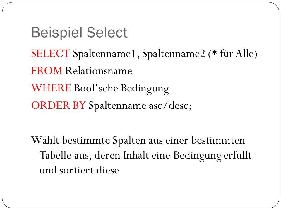 Beispiel Select SELECT Spaltenname1, Spaltenname2 (* für Alle) FROM Relationsname WHERE Boolsche Bedingung ORDER BY Spaltenname asc/desc; Wählt bestim