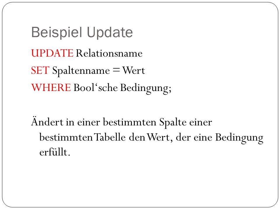 Beispiel Update UPDATE Relationsname SET Spaltenname = Wert WHERE Boolsche Bedingung; Ändert in einer bestimmten Spalte einer bestimmten Tabelle den W