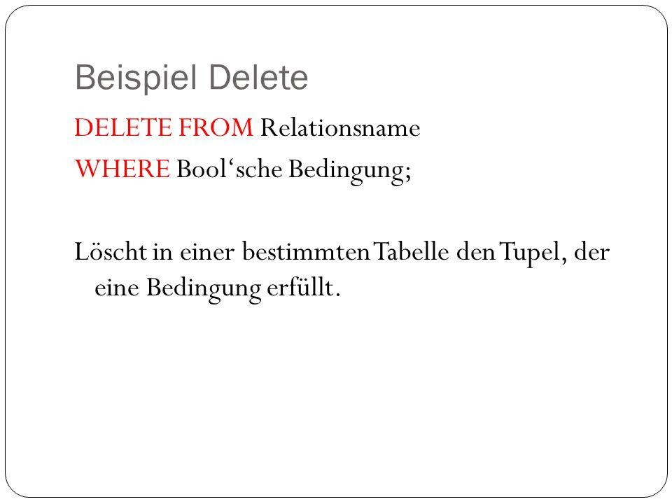 Beispiel Delete DELETE FROM Relationsname WHERE Boolsche Bedingung; Löscht in einer bestimmten Tabelle den Tupel, der eine Bedingung erfüllt.