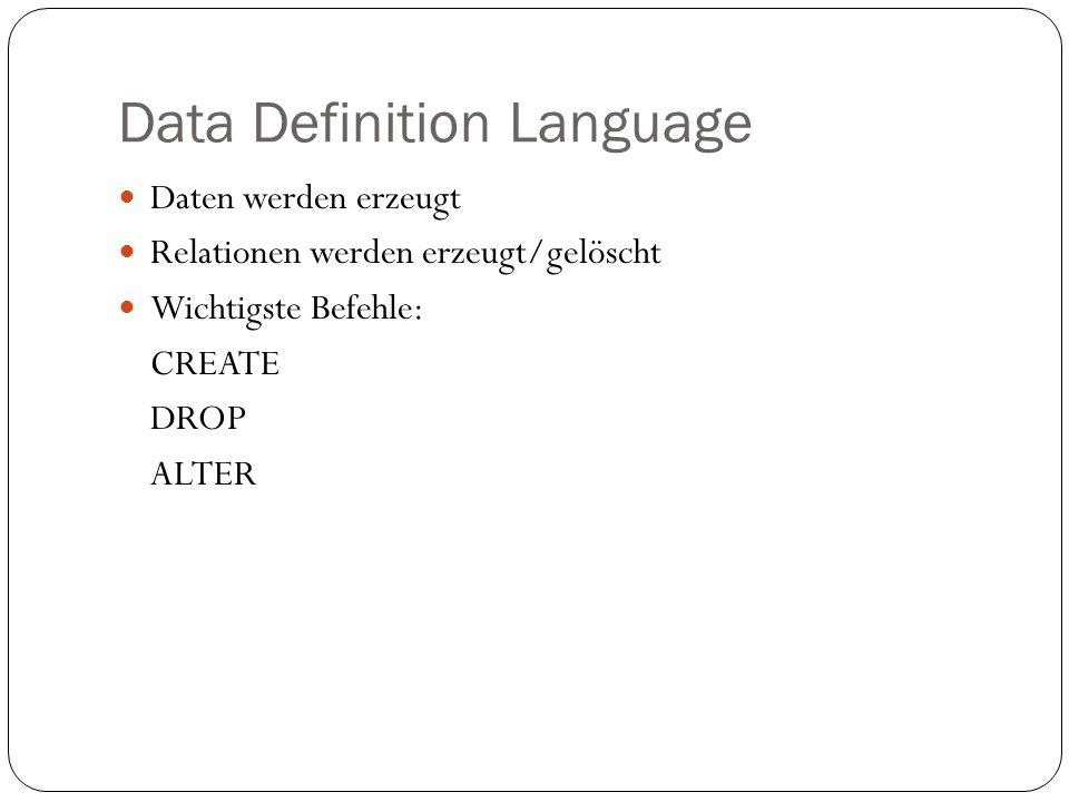Data Definition Language Daten werden erzeugt Relationen werden erzeugt/gelöscht Wichtigste Befehle: CREATE DROP ALTER