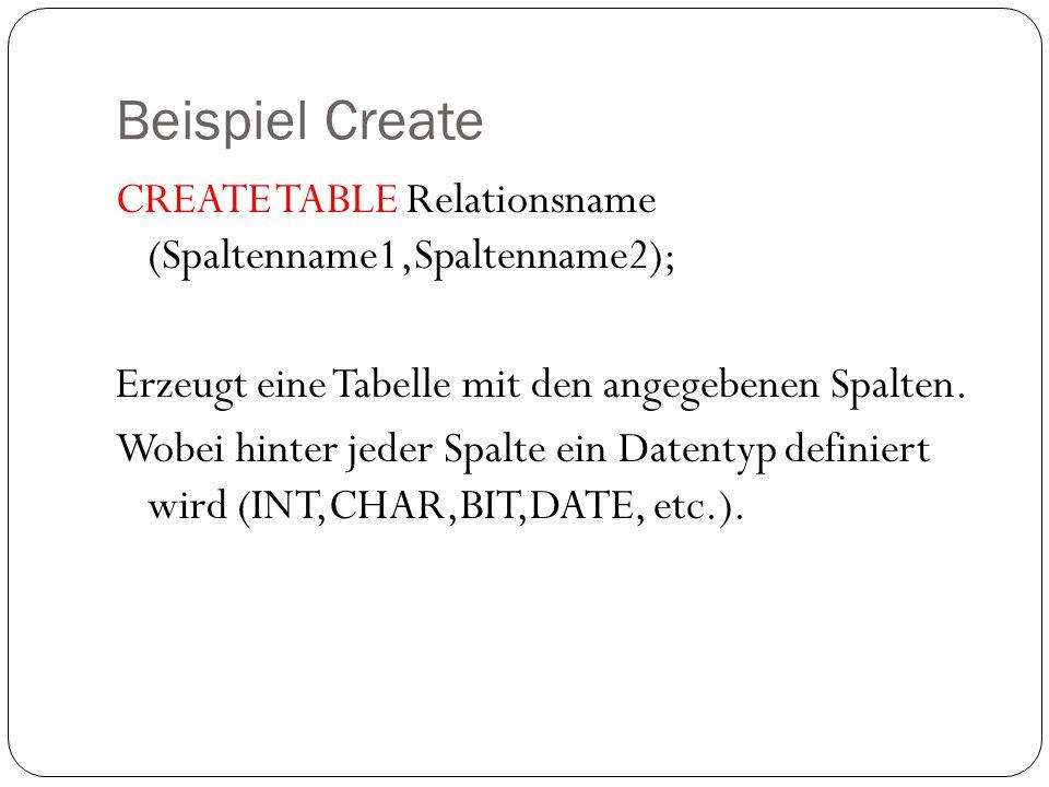 Beispiel Create CREATE TABLE Relationsname (Spaltenname1,Spaltenname2); Erzeugt eine Tabelle mit den angegebenen Spalten. Wobei hinter jeder Spalte ei