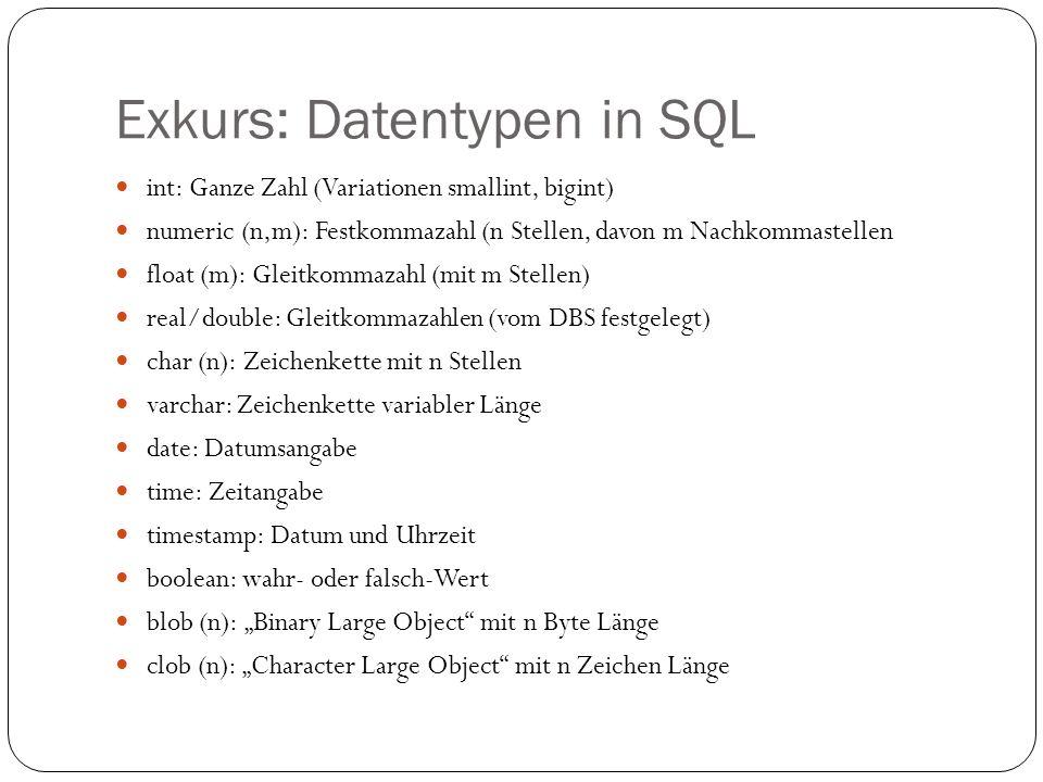 Exkurs: Datentypen in SQL int: Ganze Zahl (Variationen smallint, bigint) numeric (n,m): Festkommazahl (n Stellen, davon m Nachkommastellen float (m):