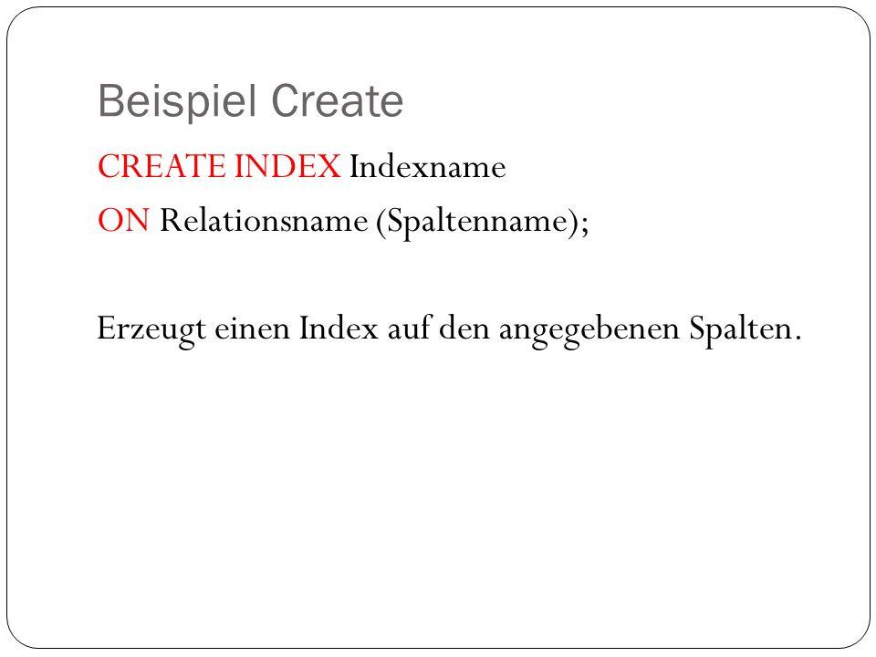 Beispiel Create CREATE INDEX Indexname ON Relationsname (Spaltenname); Erzeugt einen Index auf den angegebenen Spalten.