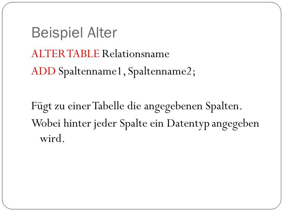 Beispiel Alter ALTER TABLE Relationsname ADD Spaltenname1, Spaltenname2; Fügt zu einer Tabelle die angegebenen Spalten. Wobei hinter jeder Spalte ein