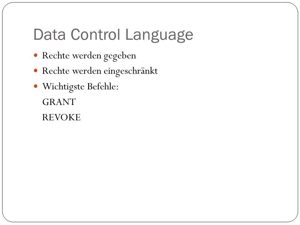Data Control Language Rechte werden gegeben Rechte werden eingeschränkt Wichtigste Befehle: GRANT REVOKE