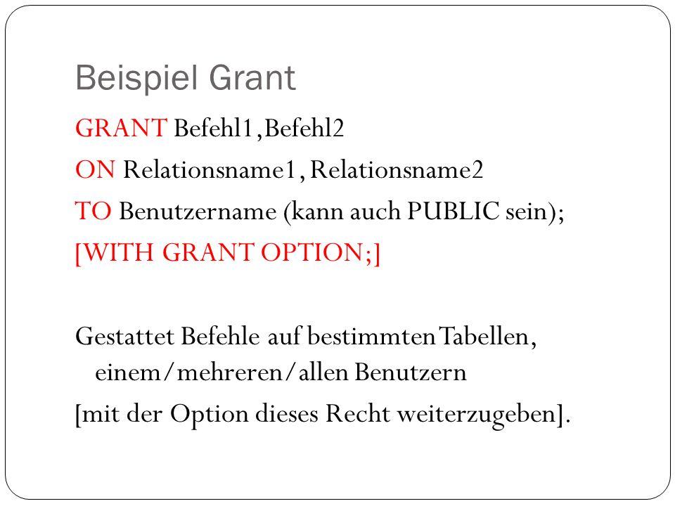 Beispiel Grant GRANT Befehl1,Befehl2 ON Relationsname1, Relationsname2 TO Benutzername (kann auch PUBLIC sein); [WITH GRANT OPTION;] Gestattet Befehle