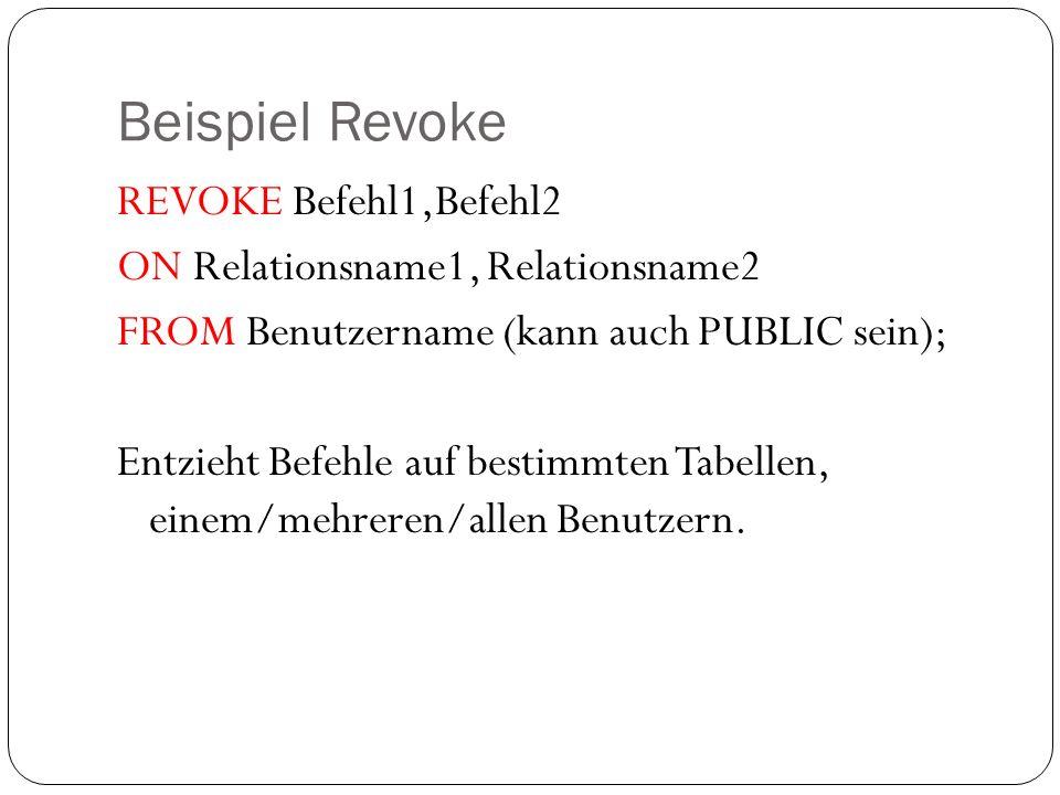 Beispiel Revoke REVOKE Befehl1,Befehl2 ON Relationsname1, Relationsname2 FROM Benutzername (kann auch PUBLIC sein); Entzieht Befehle auf bestimmten Ta