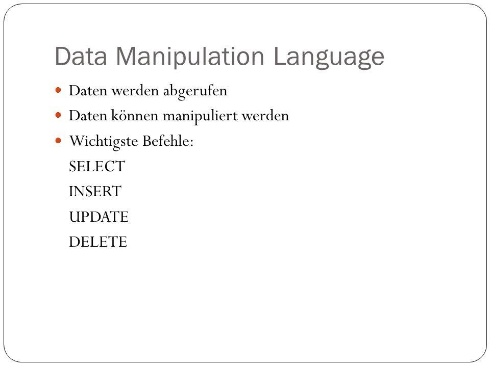 Data Manipulation Language Daten werden abgerufen Daten können manipuliert werden Wichtigste Befehle: SELECT INSERT UPDATE DELETE