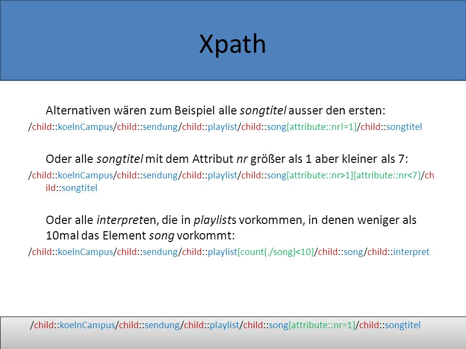 Xpath Alternativen wären zum Beispiel alle songtitel ausser den ersten: /child::koelnCampus/child::sendung/child::playlist/child::song[attribute::nr!=1]/child::songtitel Oder alle songtitel mit dem Attribut nr größer als 1 aber kleiner als 7: /child::koelnCampus/child::sendung/child::playlist/child::song[attribute::nr>1][attribute::nr<7]/ch ild::songtitel Oder alle interpreten, die in playlists vorkommen, in denen weniger als 10mal das Element song vorkommt: /child::koelnCampus/child::sendung/child::playlist[count(./song)<10]/child::song/child::interpret /child::koelnCampus/child::sendung/child::playlist/child::song[attribute::nr=1]/child::songtitel
