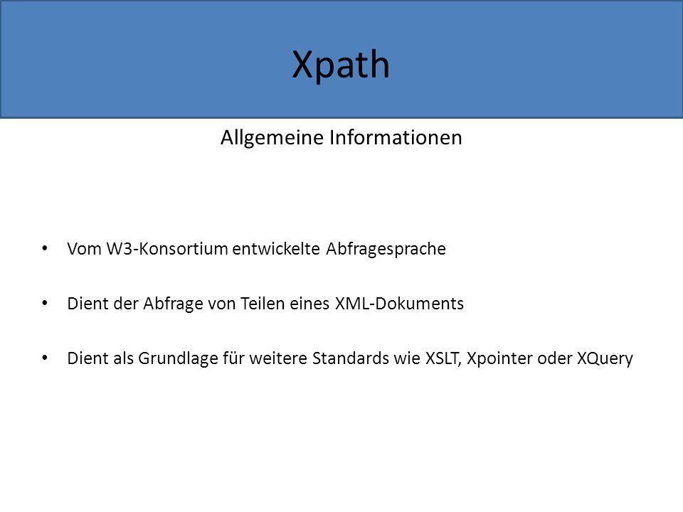 Allgemeine Informationen Vom W3-Konsortium entwickelte Abfragesprache Dient der Abfrage von Teilen eines XML-Dokuments Dient als Grundlage für weitere Standards wie XSLT, Xpointer oder XQuery Xpath