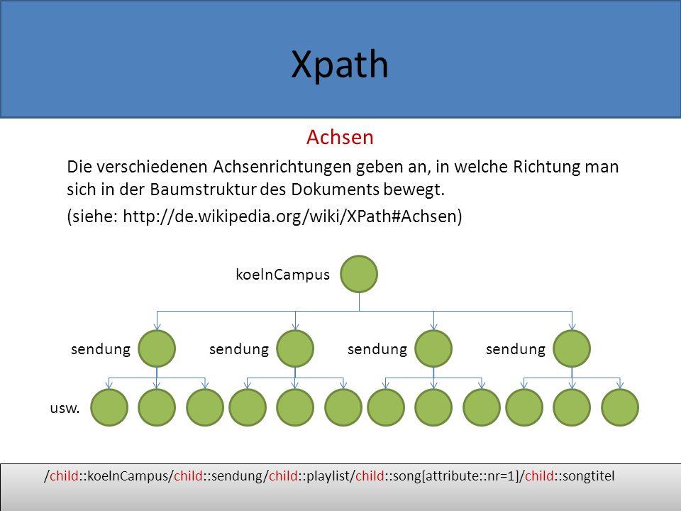 Xpath Beispiel für Achsenrichtung 1: child (Kindachse) Die Kindknoten unterhalb des aktuellen Knotens werden angesprochen /child::koelnCampus/child::sendung/child::playlist/child::song[attribute::nr=1]/child::songtitel koelnCampus sendung usw.
