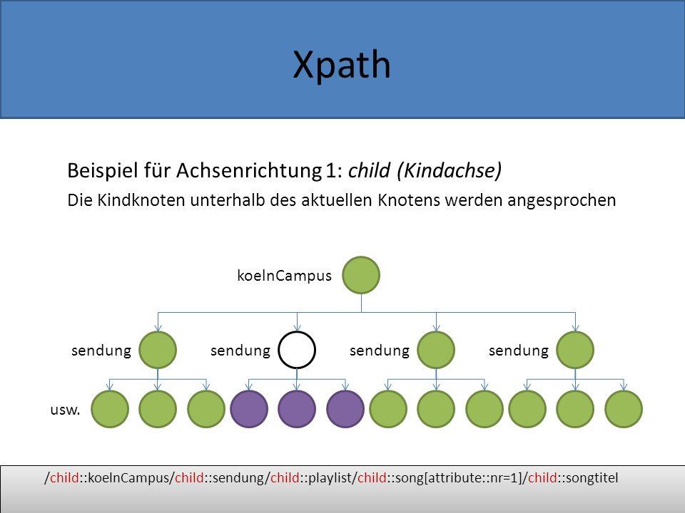 Xpath Beispiel für Achsenrichtung 2: parent (Elternachse) Der Elternknoten des aktuellen Knotens wird angesprochen /child::koelnCampus/child::sendung/child::playlist/child::song[attribute::nr=1]/child::songtitel koelnCampus sendung usw.