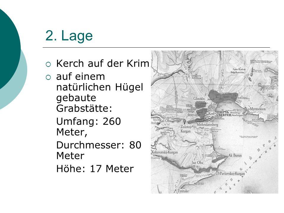 2. Lage Kerch auf der Krim auf einem natürlichen Hügel gebaute Grabstätte: Umfang: 260 Meter, Durchmesser: 80 Meter Höhe: 17 Meter