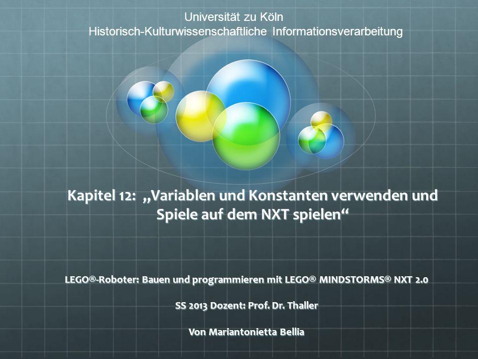 Kapitel 12: Variablen und Konstanten verwenden und Spiele auf dem NXT spielen LEGO®-Roboter: Bauen und programmieren mit LEGO® MINDSTORMS® NXT 2.0 SS 2013 Dozent: Prof.