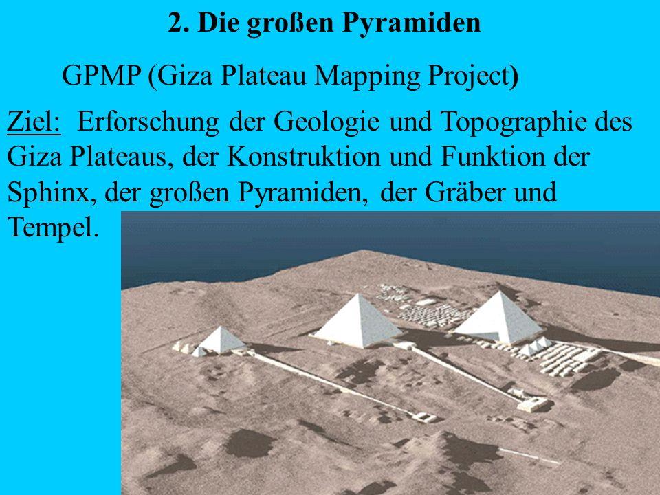 2. Die großen Pyramiden GPMP (Giza Plateau Mapping Project) Ziel: Erforschung der Geologie und Topographie des Giza Plateaus, der Konstruktion und Fun