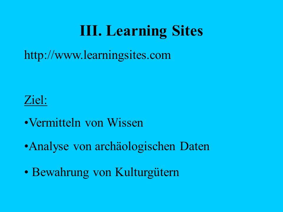 III. Learning Sites http://www.learningsites.com Ziel: Vermitteln von Wissen Analyse von archäologischen Daten Bewahrung von Kulturgütern
