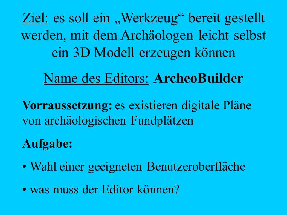 Ziel: es soll ein Werkzeug bereit gestellt werden, mit dem Archäologen leicht selbst ein 3D Modell erzeugen können Name des Editors: ArcheoBuilder Vor