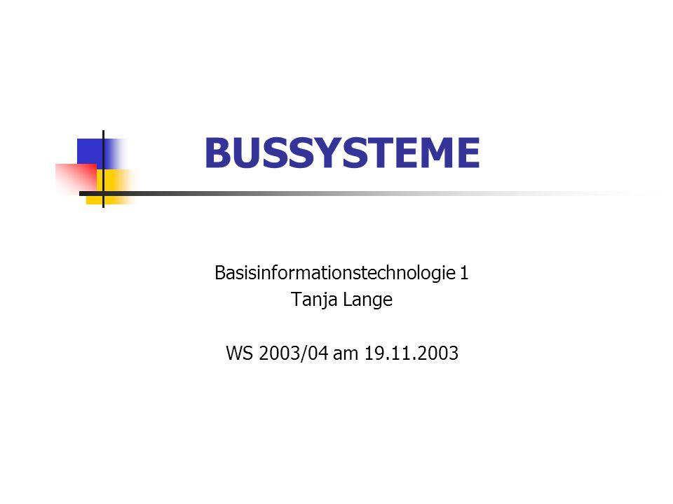 19.11.2003 Bussysteme – Basisinformationstechnologie 1 Tanja Lange Computer Bussysteme bestehen aus einer Vielzahl von parallelen Drahtleitungen für die Datenübertragung innerhalb der Computerkomponenten.