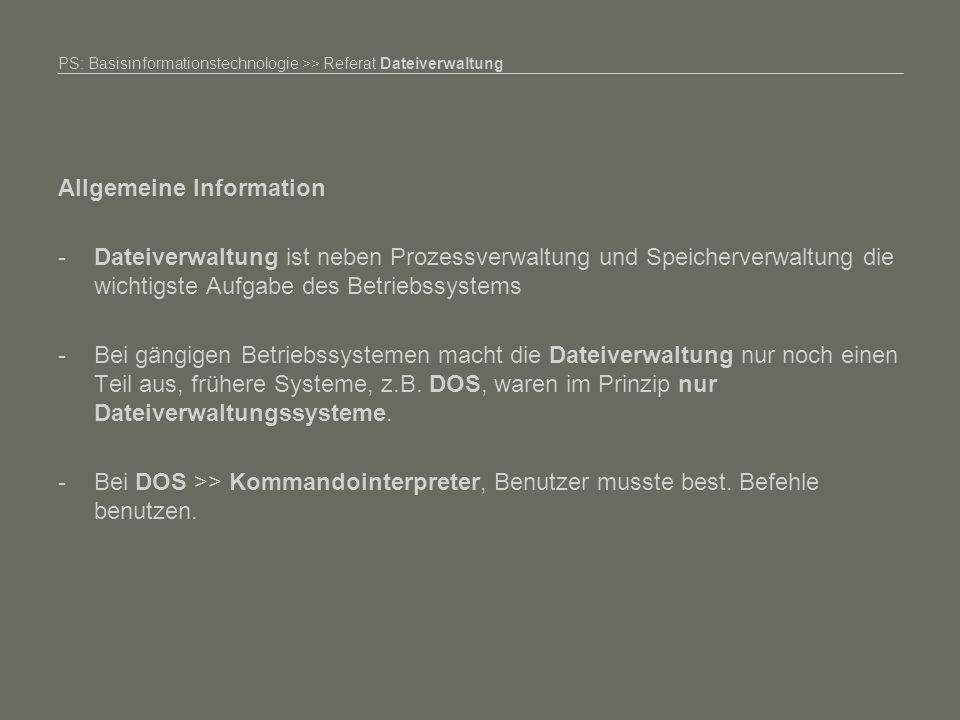 PS: Basisinformationstechnologie >> Referat Dateiverwaltung Allgemeine Information -Dateiverwaltung ist neben Prozessverwaltung und Speicherverwaltung die wichtigste Aufgabe des Betriebssystems -Bei gängigen Betriebssystemen macht die Dateiverwaltung nur noch einen Teil aus, frühere Systeme, z.B.