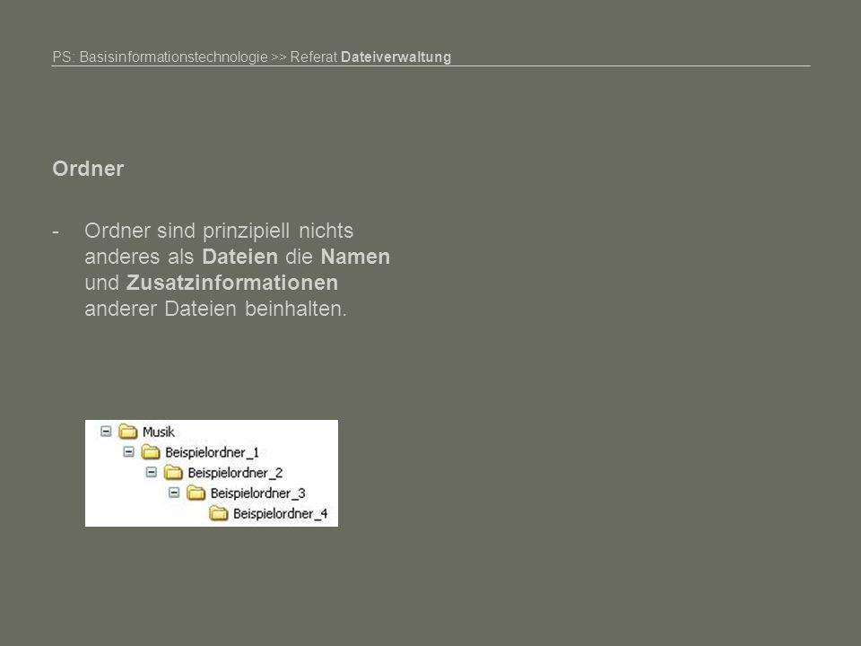 PS: Basisinformationstechnologie >> Referat Dateiverwaltung Ordner -Ordner sind prinzipiell nichts anderes als Dateien die Namen und Zusatzinformationen anderer Dateien beinhalten.