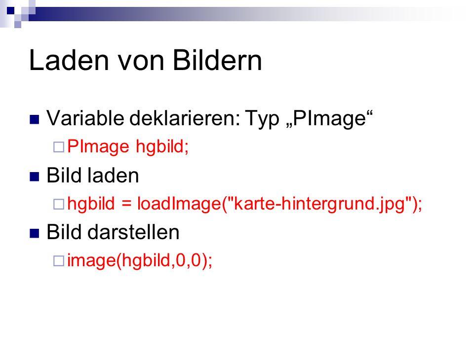 Laden von Bildern Variable deklarieren: Typ PImage PImage hgbild; Bild laden hgbild = loadImage( karte-hintergrund.jpg ); Bild darstellen image(hgbild,0,0);